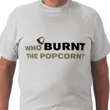 Who BURNT the popcorn?